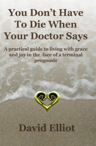 You Don't Have to Die When Your Doctor Says: A Practical Guide to Living with Grace and Joy in the Face of a Terminal Prognosis (0473150166) by Elliot, David