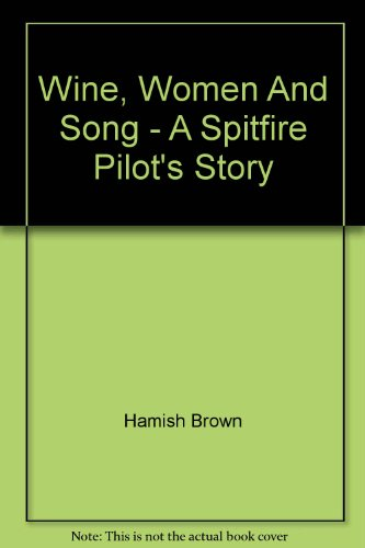 Wine, Women And Song - A Spitfire Pilot's Story: Hamish Brown