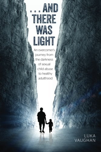 and there was light: An overcomer's journey from the darkness of sexual child abuse, to ...
