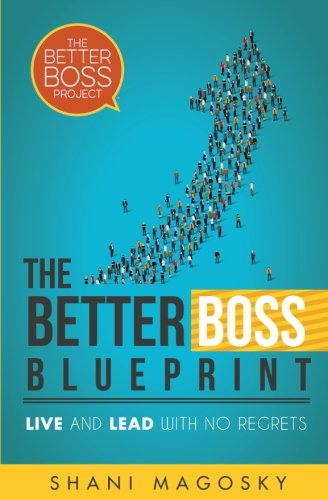 The Better Boss Blueprint: Live and Lead with No Regrets: Shani Magosky