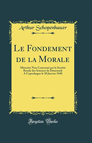 9780483004214: Le Fondement de la Morale: Mémoire Non Couronné Par La Société Royale Des Sciences de Danemark a Copenhague Le 30 Janvier 1840 (Classic Reprint)