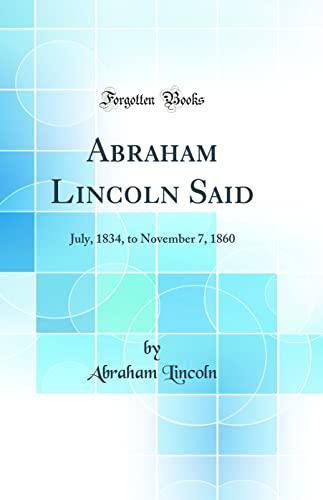 9780483046979: Abraham Lincoln Said: July, 1834, to November 7, 1860 (Classic Reprint)
