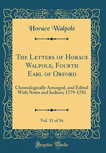 9780483098442: The Letters of Horace Walpole, Fourth Earl of Orford, Vol. 11 of 16: Chronologically Arranged, and Edited With Notes and Indices; 1779-1781 (Classic Reprint)