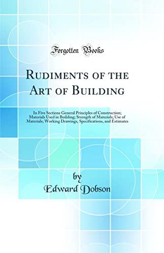 9780483289130: Rudiments of the Art of Building: In Five Sections General Principles of Construction; Materials Used in Building; Strength of Materials; Use of ... and Estimates (Classic Reprint)
