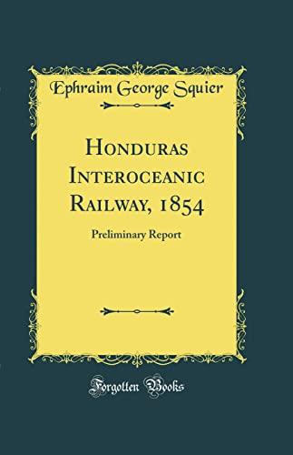 Honduras Interoceanic Railway, 1854: Preliminary Report (Classic: Squier, Ephraim George