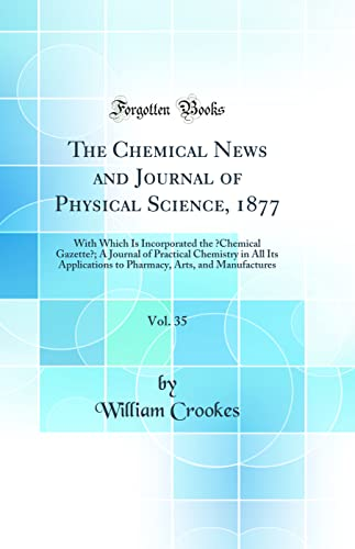 """9780483893849: The Chemical News and Journal of Physical Science, 1877, Vol. 35: With Which Is Incorporated the """"Chemical Gazette""""; A Journal of Practical Chemistry ... Arts, and Manufactures (Classic Reprint)"""