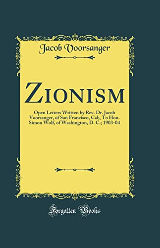 9780484336383: Zionism: Open Letters Written by Rev. Dr. Jacob Voorsanger, of San Francisco, Cal;, To Hon. Simon Wolf, of Washington, D. C.; 1903-04 (Classic Reprint)