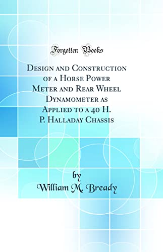 9780484363686: Design and Construction of a Horse Power Meter and Rear Wheel Dynamometer as Applied to a 40 H. P. Halladay Chassis (Classic Reprint)