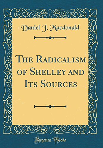 9780484364751: The Radicalism of Shelley and Its Sources (Classic Reprint)