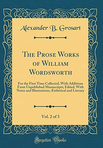 The Prose Works of William Wordsworth, Vol.: Alexander B Grosart