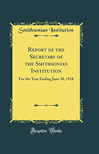 9780484513401: Report of the Secretary of the Smithsonian Institution: For the Year Ending June 30, 1918 (Classic Reprint)