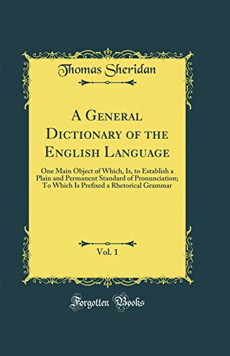 9780484594936: A General Dictionary of the English Language, Vol. 1: One Main Object of Which, Is, to Establish a Plain and Permanent Standard of Pronunciation; To ... a Rhetorical Grammar (Classic Reprint)
