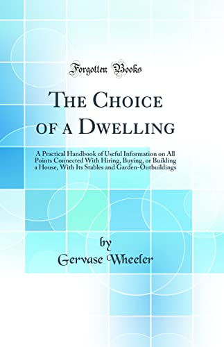 9780484618670: The Choice of a Dwelling: A Practical Handbook of Useful Information on All Points Connected With Hiring, Buying, or Building a House, With Its Stables and Garden-Outbuildings (Classic Reprint)