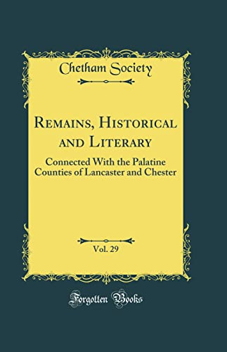 9780484675338: Remains, Historical and Literary, Vol. 29: Connected With the Palatine Counties of Lancaster and Chester (Classic Reprint)