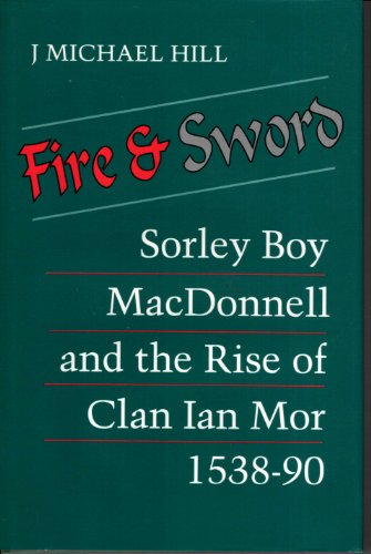 Fire and Sword: Sorley Boy MacDonnell and the Rise of Clan Ian Mor, 1538-1590: J. Michael Hill