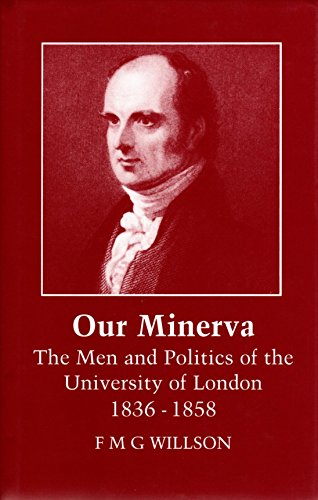 Our Minerva: the Men and Politics of the University of London 1836-1858: Willson F M G