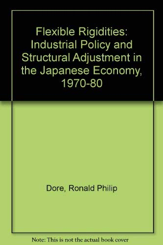 Flexible Rigidities: Industrial Policy and Structural Adjustment in the Japanese Economy, 1970-1980