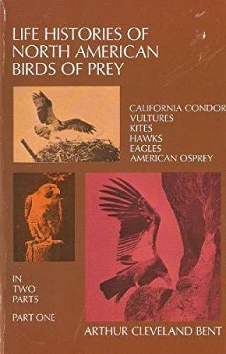 Life Histories of North American Birds of Prey PART 1: Bent, Arthur Cleveland