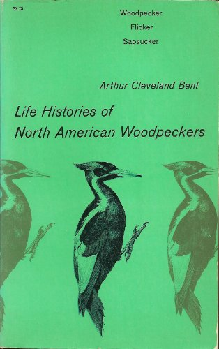 Life Histories of North American Woodpeckers: Bent, Arthur Cleveland