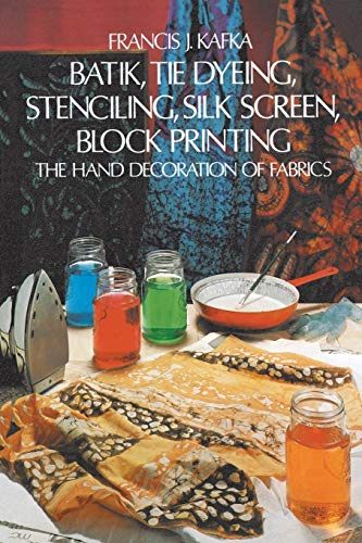 Batik Tie Dyeing Stenciling Silk Screen Block Printing: The Hand Decoration of Fabrics