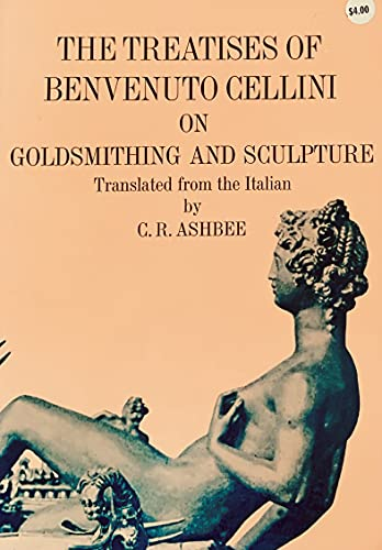 The Treatises of Benvenuto Cellini on Goldsmithing and Sculpture.: Cellini, Benvenuto with C. R. ...