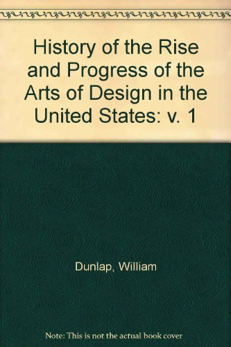 History of the Rise and Progress of the Arts of Design in the United States: v. 1: Dunlap, William