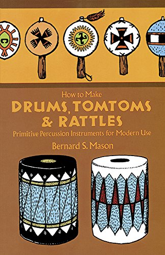 How to Make Drums, Tomtoms & [and] Rattles. Primitive Percussion Instruments for Modern Use. Draw...
