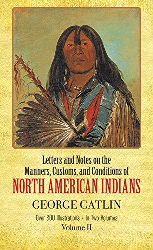 Letters and Notes on the Manners, Customs, and Condtiions of North American Indians - Volume 2 (O...