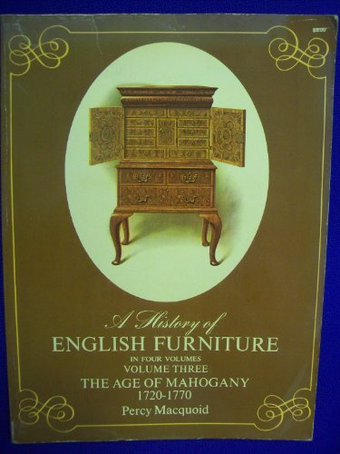 A History of English Furniture Volume three / 3 The Age of Mahogany 1720-1770: Macquoid, Percy