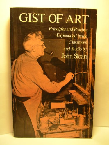 Gist of Art: Principles and Practice Expounded in the Classroom and Studio (Dover Books on Art Instruction) (0486234355) by Sloan, John