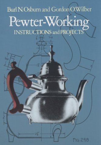 PEWTER-WORKING Instructions and Projects: Osburn, Burl, and Wilber, Gordon