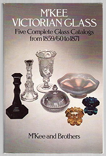 M'Kee Victorian Glass: Five Complete Glass Catalogs from 1859/60 to 1871: M'Kee; Brothers