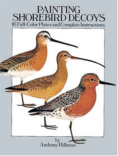 Painting Shorebird Decoys: 16 Full-Color Plates and Complete Instructions: Hillman, Anthony