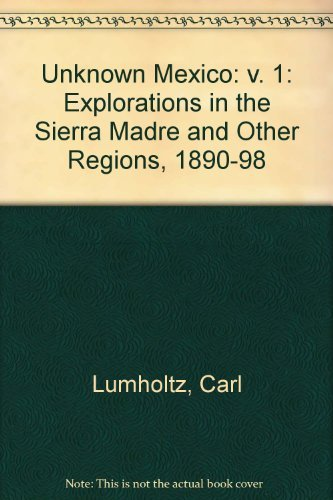 Unknown Mexico: Explorations in the Sierra Madre and Other Regions, 1890-1898 (Volume 1): Carl ...