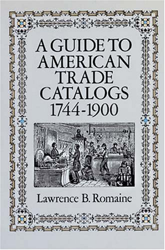 A Guide to American Trade Catalogs 1744-1900: Lawrence B. Romaine