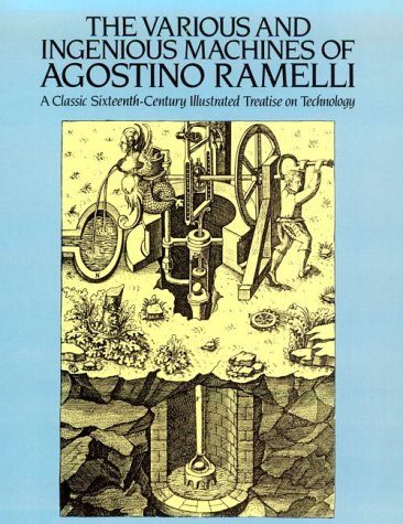 The Various and Ingenious Machines of Agostino Ramelli: A Classic Sixteenth-Century Illustrated ...