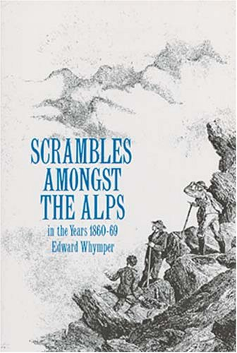 Scrambles Amongst the Alps: In the Years: Whymper, Edward
