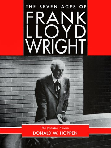 The Seven Ages of Frank Lloyd Wright: The Creative Process: Hoppen, Donald W.