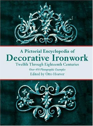 Pictorial Encyclopedia of Decorative Ironwork Twelfth Through Eighteenth Centuries,A: Hoever, Otto