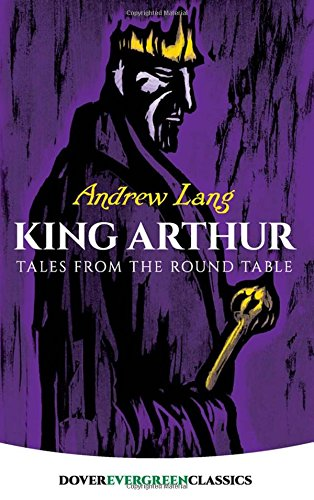 King Arthur: Tales from the Round Table (Dover Children's Evergreen Classics) (0486421805) by Andrew Lang; Children's Classics