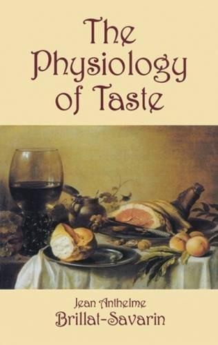 The Physiology of Taste, or Meditations on: Brillat-Savarin, Jean Anthelme,