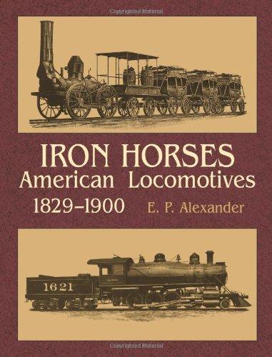 Iron Horses American Locomotives 1829-1900: Alexander, Edwin P.