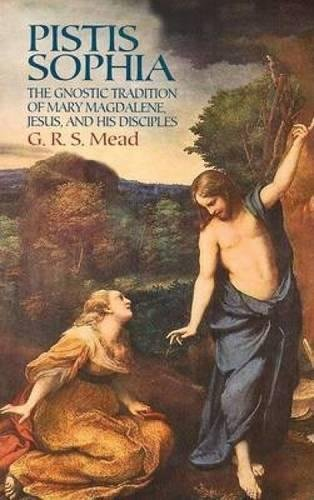 Pistis Sophia: The Gnostic Tradition Of Mary Magdalene, Jesus, And His Disciples: Mead, G. R. S.