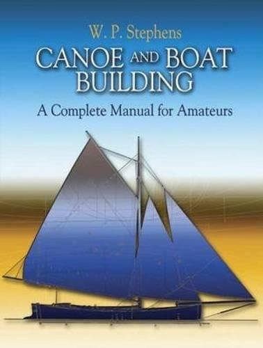 Canoe And Boat Building: A Complete Manual for Amateurs (Dover Woodworking): Stephens, W. P.