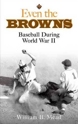 Even the Browns: Baseball During World War: William B Mead