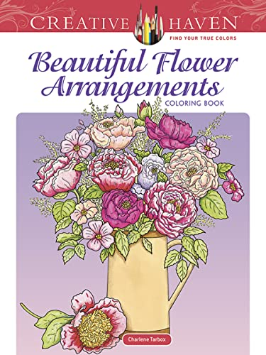 Creative Haven Beautiful Flower Arrangements Coloring Book: Tarbox, Charlene; Creative