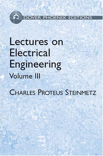 Lectures on Electrical Engineering, Vol. III (Dover Phoenix Editions): Charles Proteus Steinmetz