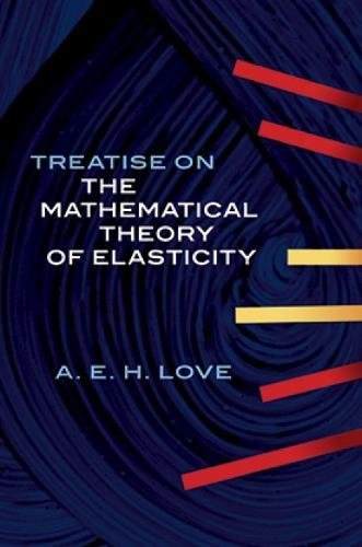 A Treatise on the Mathematical Theory of Elasticity: Love, A. E. H., M.A., D.Sc. F.R.S.