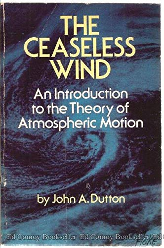The Ceaseless Wind: An Introduction to the Theory of Atmospheric Motion: Dutton, John A.