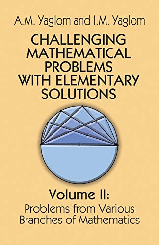Challenging Mathematical Problems with Elementary Solutions: I. M. Yaglom;